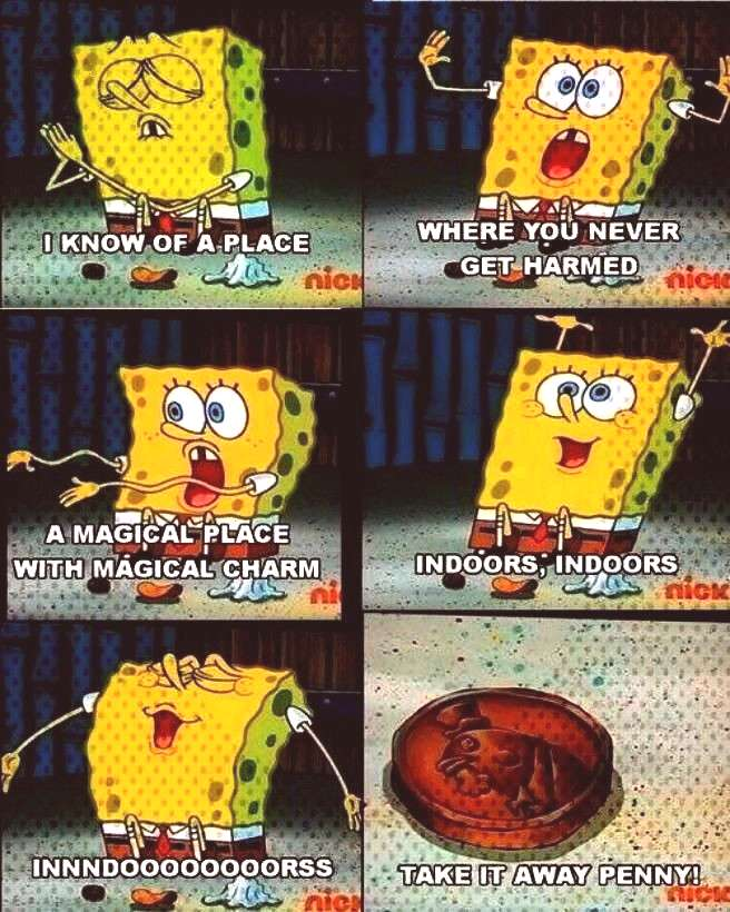 INDOORS!!!- What people with no lives praise D like me! -You can find indoors spongebob and more o